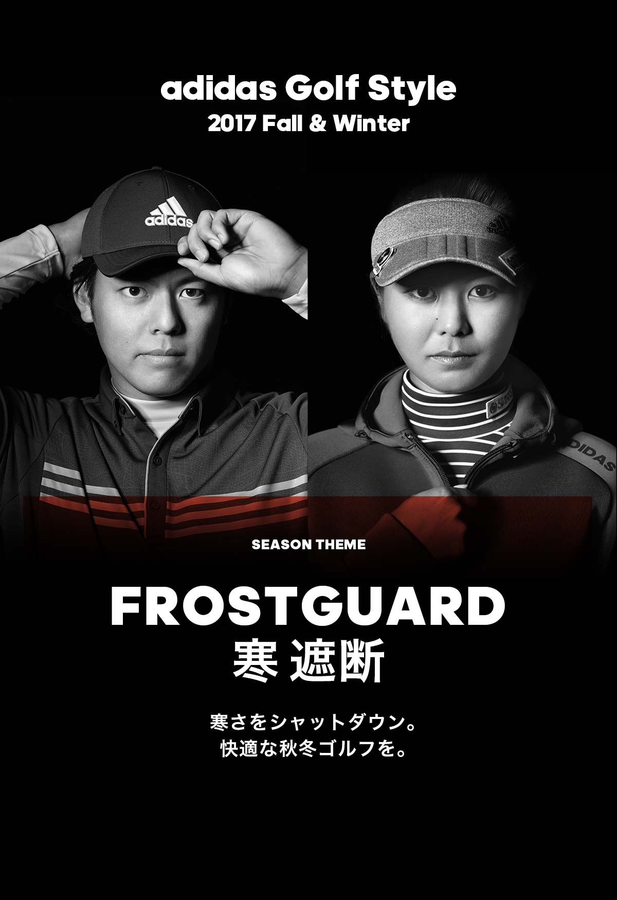 adidas Golf Style 2017 Fall & Winter  SEASON THEME FROSTGUARD 寒遮断 寒さをシャットダウン。快適な秋冬ゴルフを。