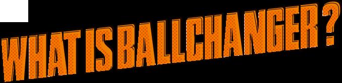 WHAT'S BALLCHANGER