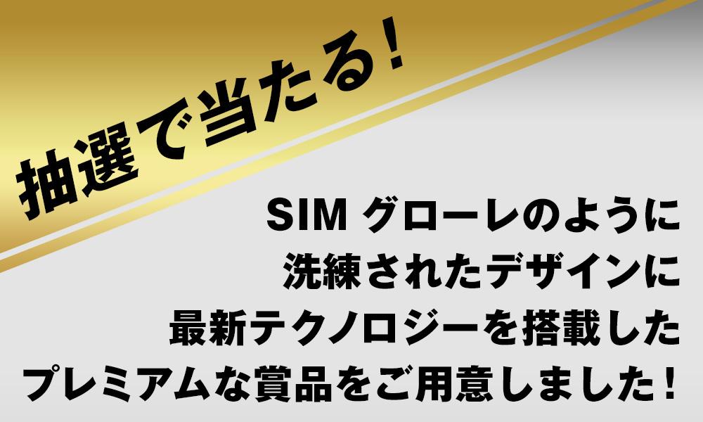 抽選で当たる!SIM グローレのように洗練されたデザインに最新テクノロジーを搭載したプレミアムな賞品をご用意しました!